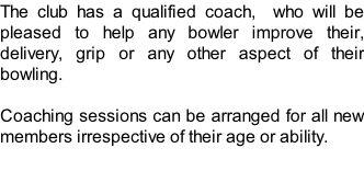 The club has a qualified coach,  who will be pleased to help any bowler improve their, delivery, grip or any other aspect of their bowling.  Coaching sessions can be arranged for all new members irrespective of their age or ability.