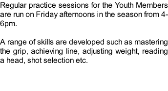 Regular practice sessions for the Youth Members are run on Friday afternoons in the season from 4-6pm.  A range of skills are developed such as mastering the grip, achieving line, adjusting weight, reading a head, shot selection etc.